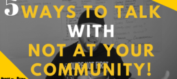 5 Ways To Talk WITH Your Community Not At Them!