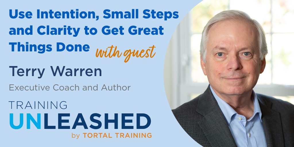 Use Intention, Small Steps and Clarity to Get Great Things Done with Terry Warren