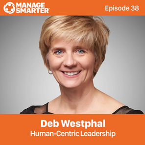 Manage Smarter 38 – Deb Westphal: Human-Centric Leadership for the Future